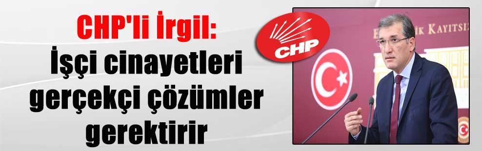 CHP'li İrgil: İşçi cinayetleri gerçekçi çözümler gerektirir