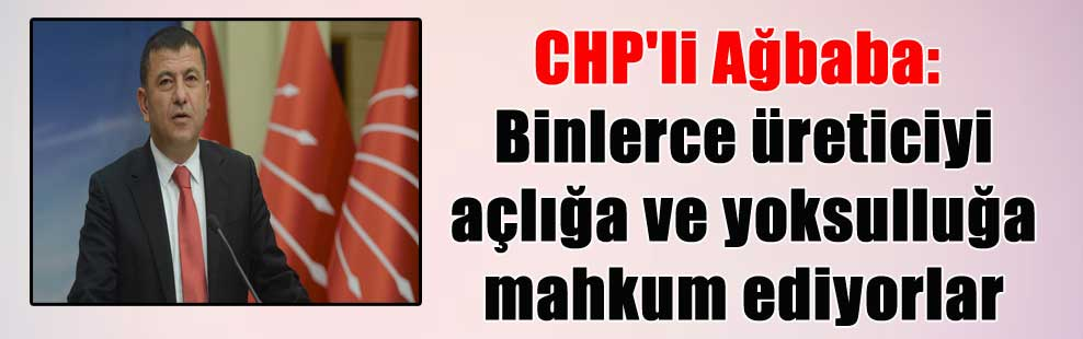 CHP'li Ağbaba: Binlerce üreticiyi açlığa ve yoksulluğa mahkum ediyorlar