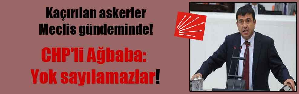 Kaçırılan askerler Meclis gündeminde! CHP'li Ağbaba: Yok sayılamazlar!