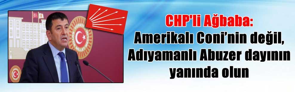 CHP'li Ağbaba: Amerikalı Coni'nin değil, Adıyamanlı Abuzer dayının yanında olun