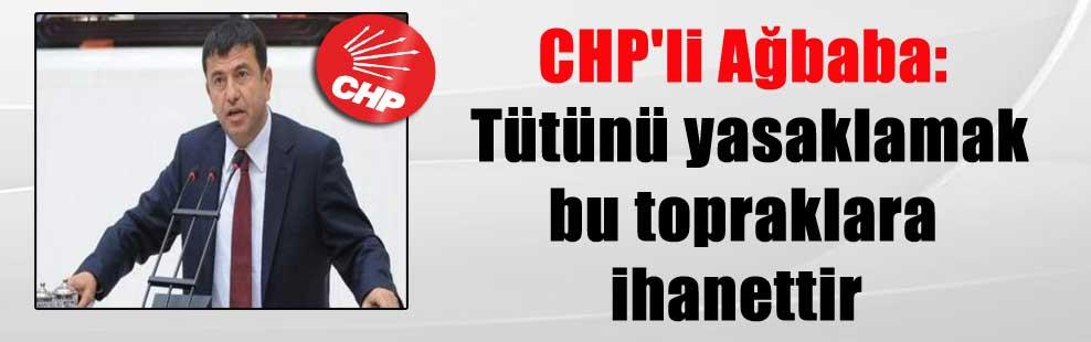 CHP'li Ağbaba: Tütünü yasaklamak bu topraklara ihanettir