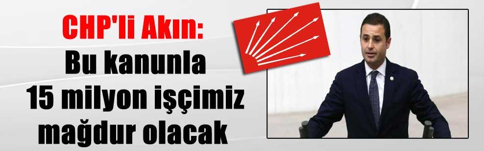 CHP'li Akın: Bu kanunla 15 milyon işçimiz mağdur olacak