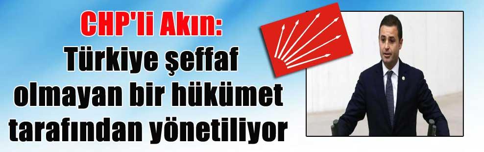 CHP'li Akın: Türkiye şeffaf olmayan bir hükümet tarafından yönetiliyor