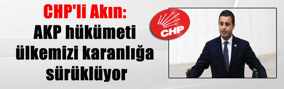 CHP'li Akın: AKP hükümeti ülkemizi karanlığa sürüklüyor