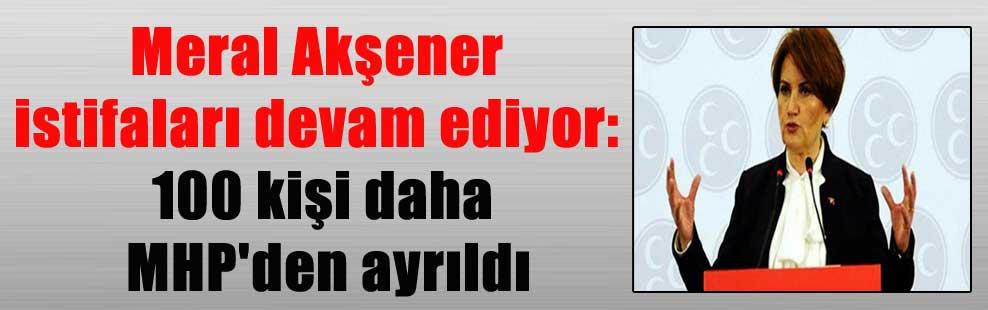 Meral Akşener istifaları devam ediyor: 100 kişi daha MHP'den ayrıldı