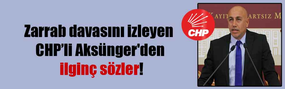 Zarrab davasını izleyen CHP'li Aksünger'den ilginç sözler!