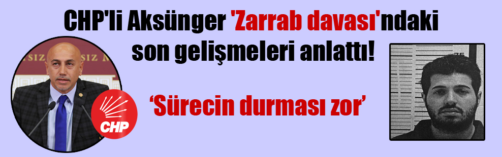 CHP'li Aksünger 'Zarrab davası'ndaki son gelişmeleri anlattı!