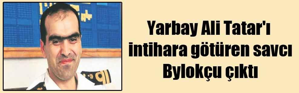 Yarbay Ali Tatar'ı intihara götüren savcı Bylokçu çıktı