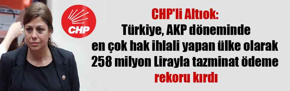 CHP'li Altıok: Türkiye, AKP döneminde en çok hak ihlali yapan ülke olarak 258 milyon Lirayla tazminat ödeme rekoru kırdı