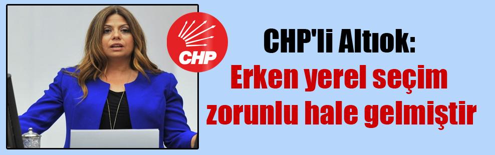 CHP'li Altıok: Erken yerel seçim zorunlu hale gelmiştir