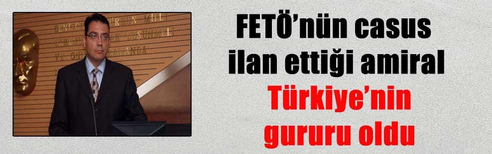 FETÖ'nün casus ilan ettiği amiral Türkiye'nin gururu oldu