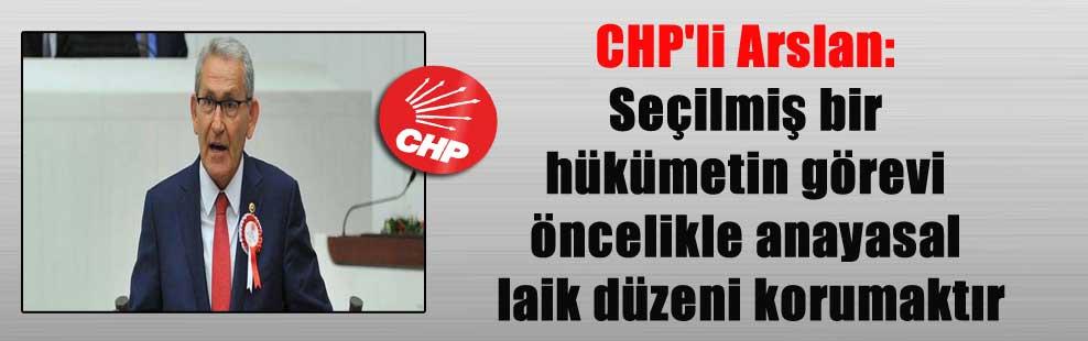 CHP'li Arslan: Seçilmiş bir hükümetin görevi öncelikle anayasal laik düzeni korumaktır