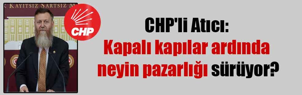 CHP'li Atıcı: Kapalı kapılar ardında neyin pazarlığı sürüyor?