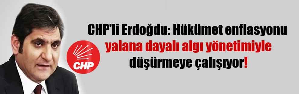 CHP'li Erdoğdu: Hükümet enflasyonu yalana dayalı algı yönetimiyle düşürmeye çalışıyor!