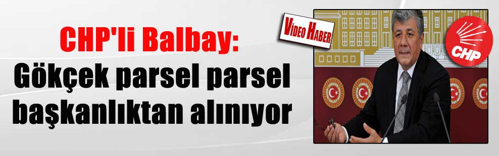 CHP'li Balbay: Gökçek parsel parsel başkanlıktan alınıyor