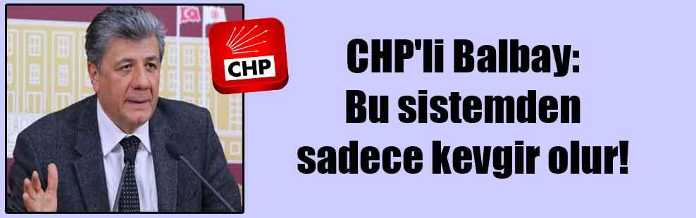 CHP'li Balbay: Bu sistemden sadece kevgir olur!
