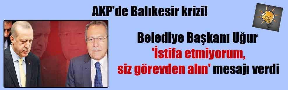 AKP'de Balıkesir krizi! Belediye Başkanı Uğur 'İstifa etmiyorum, siz görevden alın' mesajı verdi
