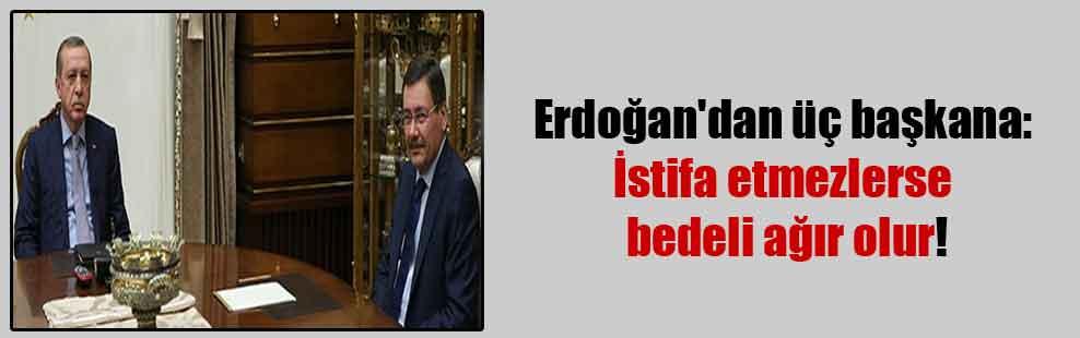 Erdoğan'dan üç başkana: İstifa etmezlerse bedeli ağır olur!