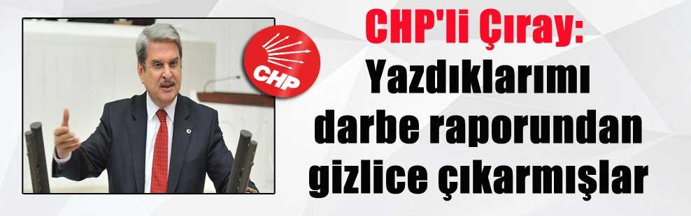 CHP'li Çıray: Yazdıklarımı darbe raporundan gizlice çıkarmışlar