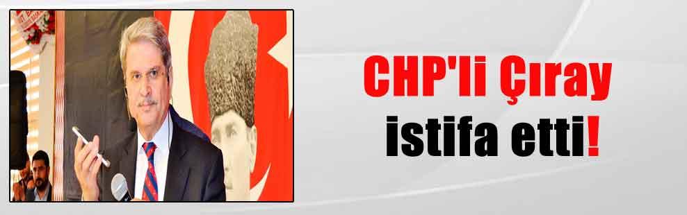 CHP'li Çıray istifa etti!