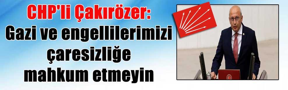 CHP'li Çakırözer: Gazi ve engellilerimizi çaresizliğe mahkum etmeyin
