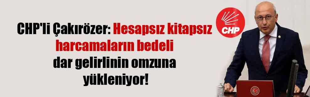 CHP'li Çakırözer: Hesapsız kitapsız harcamaların bedeli dar gelirlinin omzuna yükleniyor!