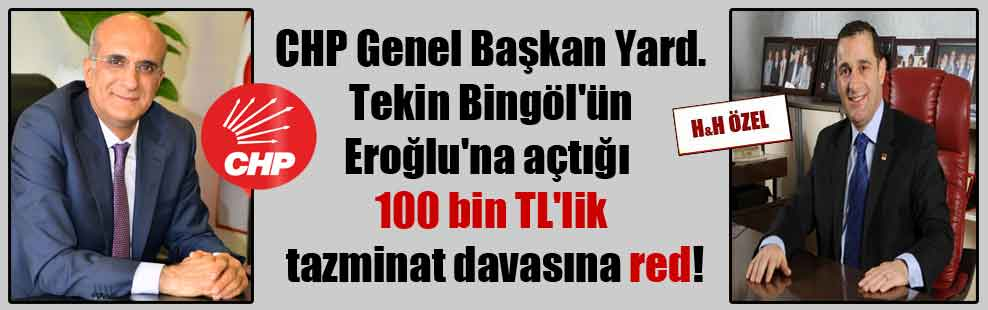 CHP Genel Başkan Yard. Tekin Bingöl'ün Eroğlu'na açtığı 100 bin TL'lik tazminat davasına red!