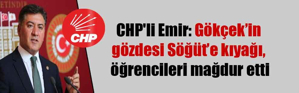 CHP'li Emir: Gökçek'in gözdesi Söğüt'e kıyağı, öğrencileri mağdur etti