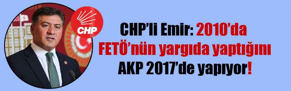 CHP'li Emir: 2010'da FETÖ'nün yargıda yaptığını AKP 2017'de yapıyor!