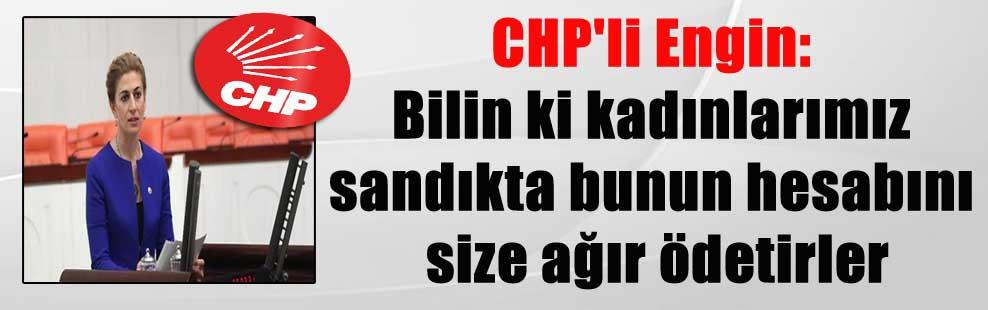CHP'li Engin: Bilin ki kadınlarımız sandıkta bunun hesabını size ağır ödetirler