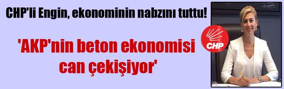 CHP'li Engin, ekonominin nabzını tuttu! 'AKP'nin beton ekonomisi can çekişiyor'