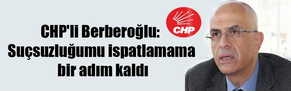 CHP'li Berberoğlu: Suçsuzluğumu ispatlamama bir adım kaldı