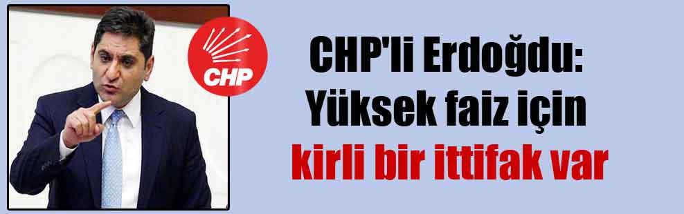 CHP'li Erdoğdu: Yüksek faiz için kirli bir ittifak var