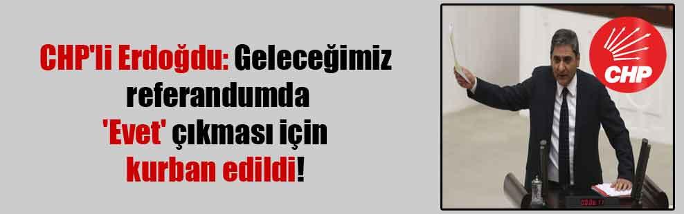 CHP'li Erdoğdu: Geleceğimiz referandumda 'Evet' çıkması için kurban edildi!