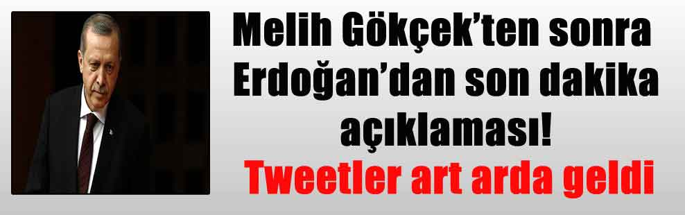 Melih Gökçek'ten sonra Erdoğan'dan son dakika açıklaması! Tweetler art arda geldi