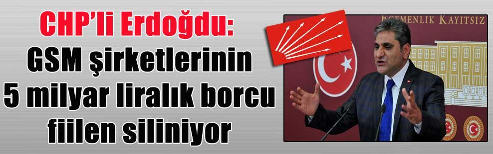 CHP'li Erdoğdu: GSM şirketlerinin 5 milyar liralık borcu fiilen siliniyor