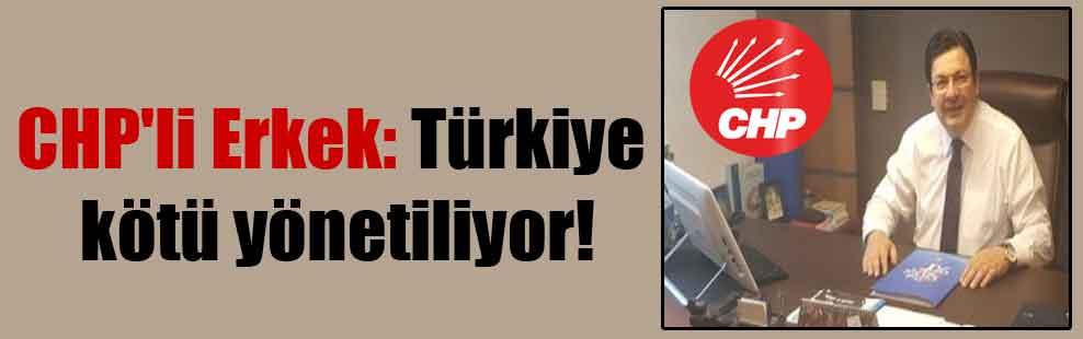 CHP'li Erkek: Türkiye kötü yönetiliyor!
