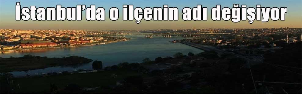 İstanbul'da o ilçenin adı değişiyor