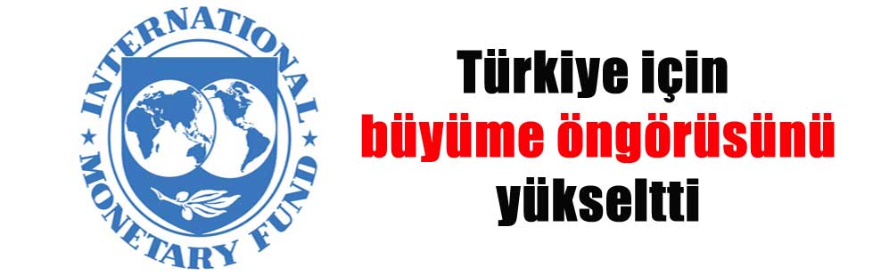 Türkiye için büyüme öngörüsünü yükseltti