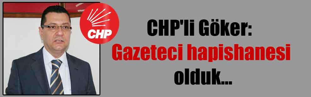 CHP'li Göker: Gazeteci hapishanesi olduk…