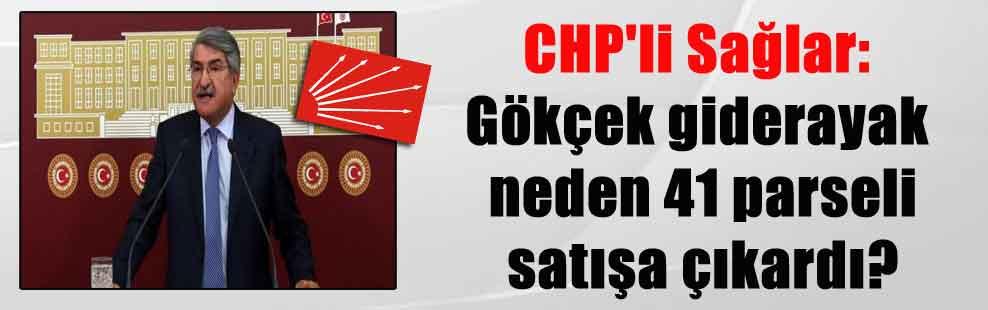 CHP'li Sağlar: Gökçek giderayak neden 41 parseli satışa çıkardı?