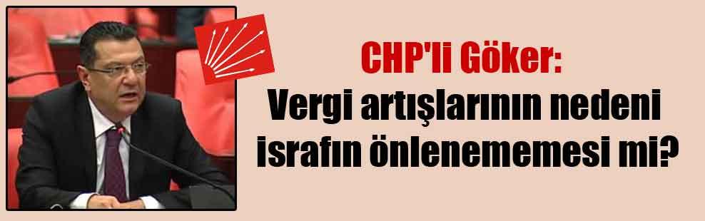 CHP'li Göker: Vergi artışlarının nedeni israfın önlenememesi mi?