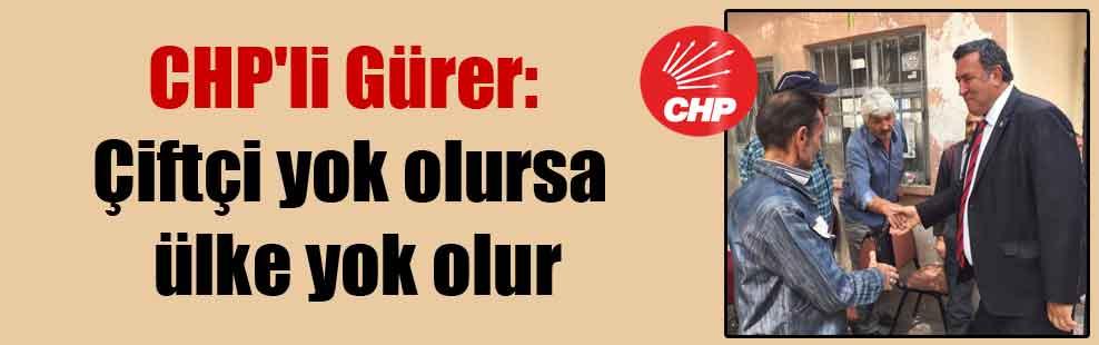 CHP'li Gürer: Çiftçi yok olursa ülke yok olur