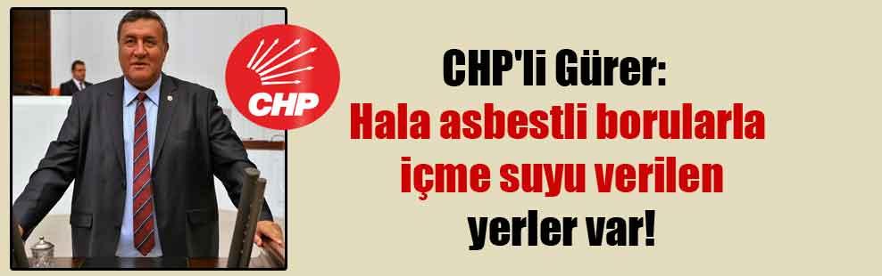 CHP'li Gürer: Hala asbestli borularla içme suyu verilen yerler var!