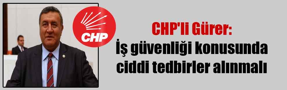 CHP'li Gürer: İş güvenliği konusunda ciddi tedbirler alınmalı