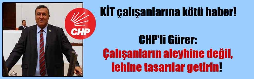 CHP'li Gürer: Çalışanların aleyhine değil, lehine tasarılar getirin!