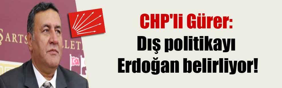 CHP'li Gürer: Dış politikayı Erdoğan belirliyor!