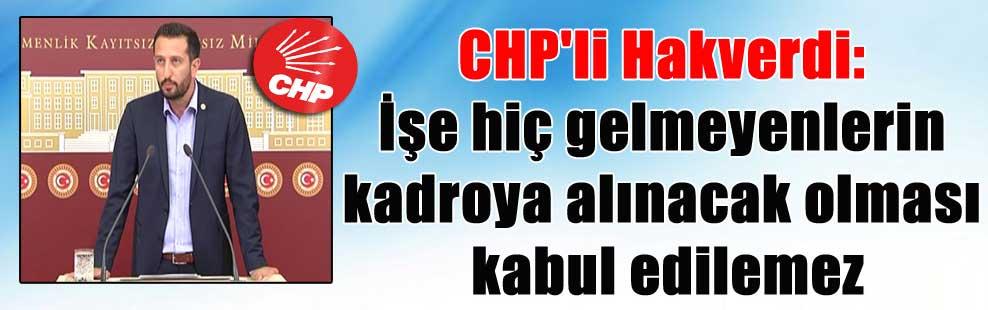 CHP'li Hakverdi: İşe hiç gelmeyenlerin kadroya alınacak olması kabul edilemez