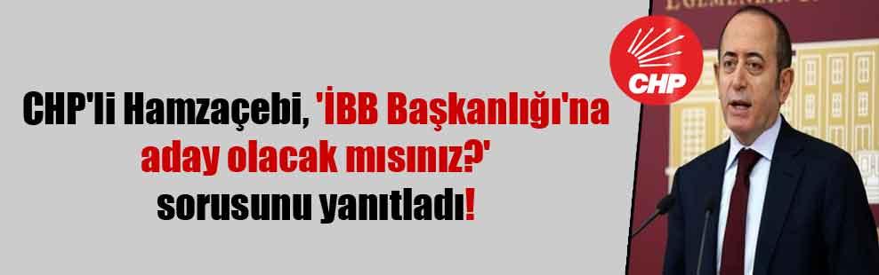 CHP'li Hamzaçebi, 'İBB Başkanlığı'na aday olacak mısınız?' sorusunu yanıtladı!