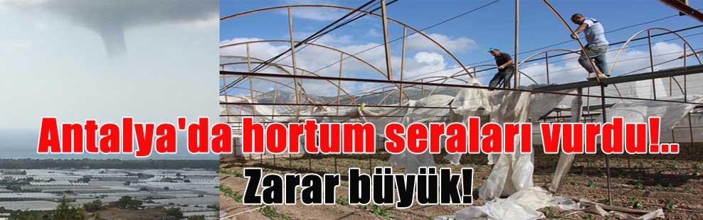 Antalya'da hortum seraları vurdu!.. Zarar büyük!